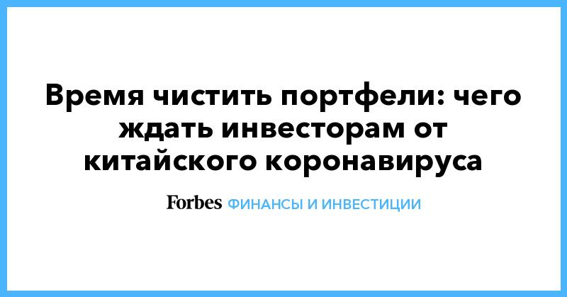 Время чистить портфели: чего ждать инвесторам от китайского коронавируса   Финансы и инвестиции   Forbes.ru
