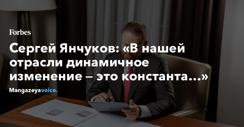 Сергей Янчуков: «В нашей отрасли динамичное изменение — это константа…» | BrandVoice | Forbes.ru