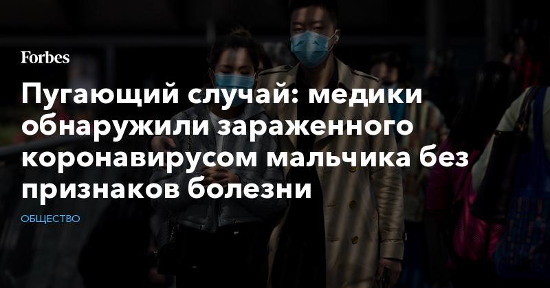 Пугающий случай: медики обнаружили зараженного коронавирусом мальчика без признаков болезни | Общество | Forbes.ru