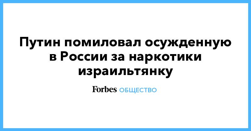 Путин помиловал осужденную в России за наркотики израильтянку | Общество | Forbes.ru