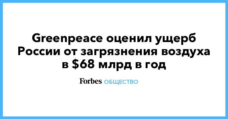 Greenpeace оценил ущерб России от загрязнения воздуха в $68 млрд в год | Общество | Forbes.ru