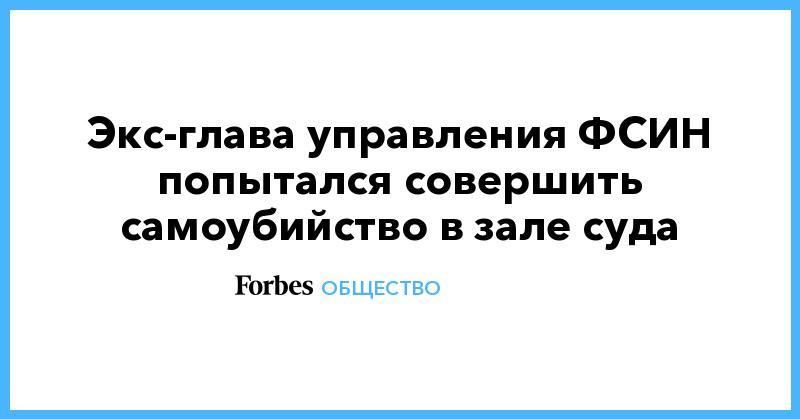 Экс-глава управления ФСИН попытался совершить самоубийство в зале суда | Общество | Forbes.ru