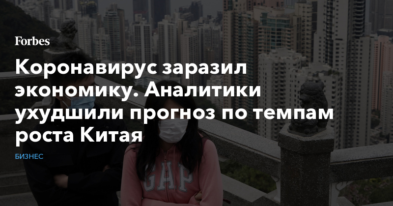 Коронавирус заразил экономику. Аналитики ухудшили прогноз по темпам роста Китая   Бизнес   Forbes.ru