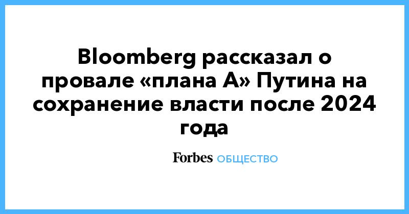 Bloomberg рассказал о провале «плана А» Путина на сохранение власти после 2024 года | Общество | Forbes.ru