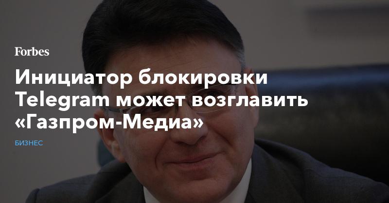Инициатор блокировки Telegram может возглавить «Газпром-Медиа» | Бизнес | Forbes.ru
