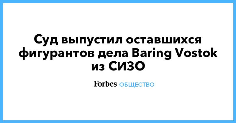 Суд выпустил оставшихся фигурантов дела Baring Vostok из СИЗО | Общество | Forbes.ru