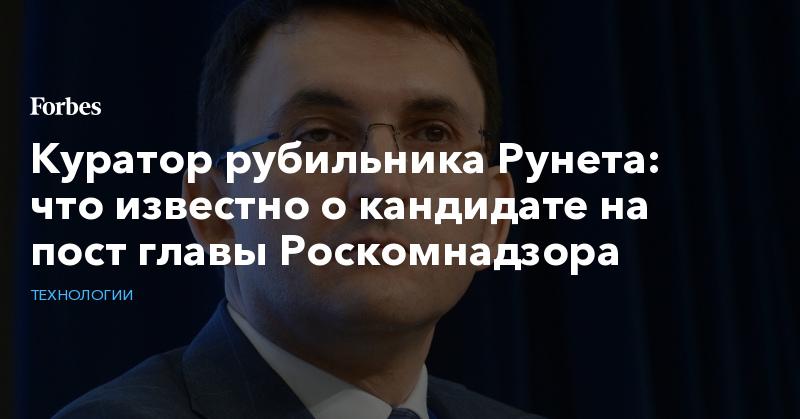 Куратор рубильника Рунета: что известно о кандидате на пост главы Роскомнадзора