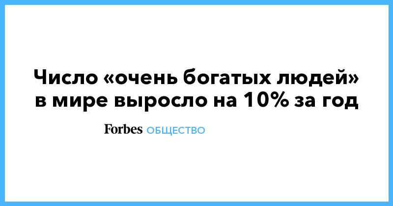 Число «очень богатых людей» в мире выросло на 10% за год | Общество | Forbes.ru
