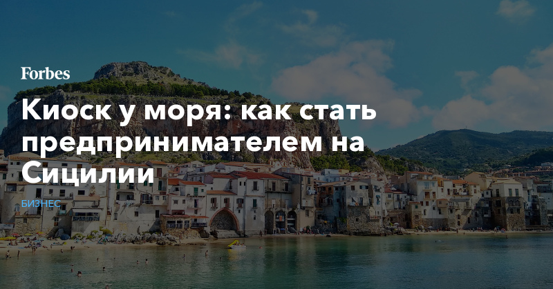 Киоск у моря: как стать предпринимателем на Сицилии   Бизнес   Forbes.ru