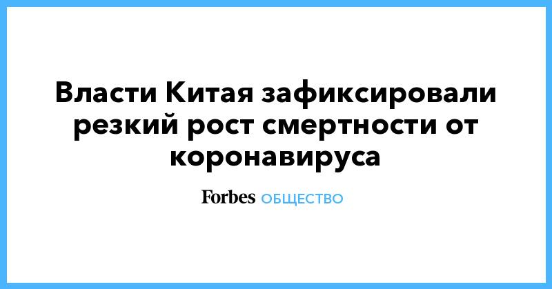 Власти Китая зафиксировали резкий рост смертности от коронавируса | Общество | Forbes.ru