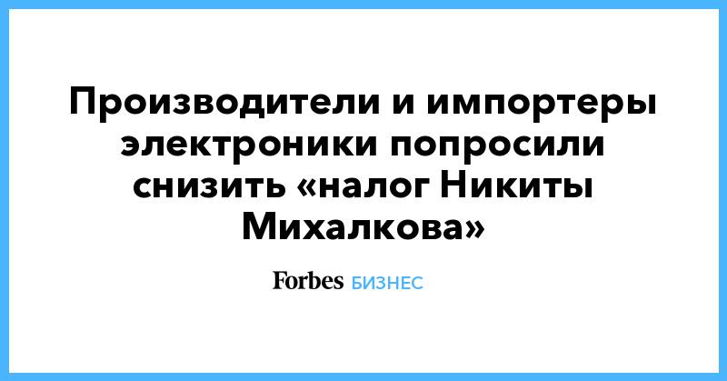 Производители и импортеры электроники попросили снизить «налог Никиты Михалкова» | Бизнес | Forbes.ru