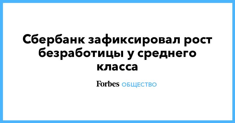 Сбербанк зафиксировал рост безработицы у среднего класса | Общество | Forbes.ru
