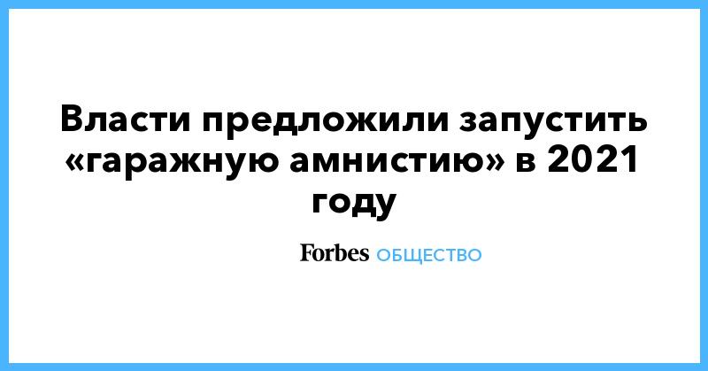 Власти предложили запустить «гаражную амнистию» в 2021 году | Общество | Forbes.ru