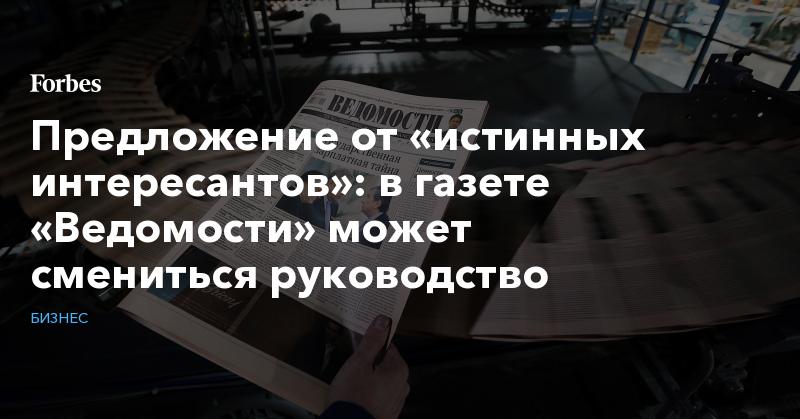 Предложение от «истинных интересантов»: в газете «Ведомости» может смениться руководство | Бизнес | Forbes.ru