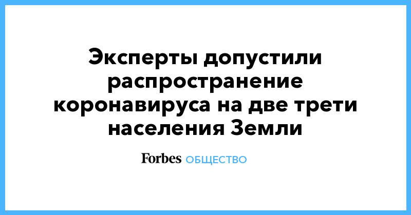 Эксперты допустили распространение коронавируса на две трети населения Земли | Общество | Forbes.ru