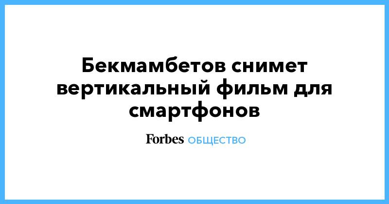 Бекмамбетов снимет вертикальный фильм для смартфонов | Общество | Forbes.ru