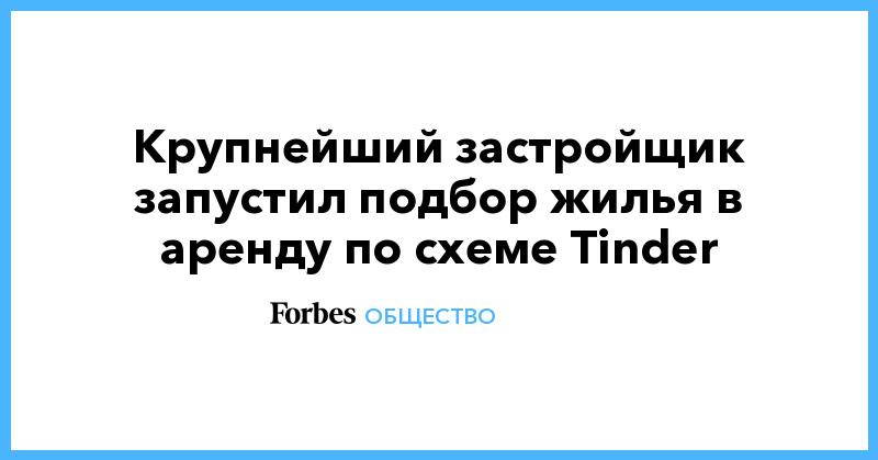 Крупнейший застройщик запустил подбор жилья в аренду по схеме Tinder | Общество | Forbes.ru
