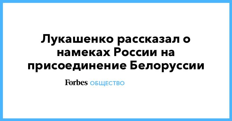 Лукашенко рассказал о намеках России на присоединение Белоруссии | Общество | Forbes.ru