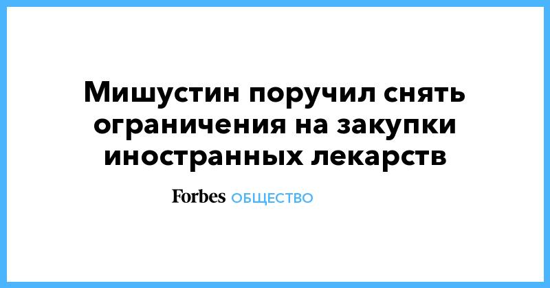 Мишустин поручил снять ограничения на закупки иностранных лекарств | Общество | Forbes.ru