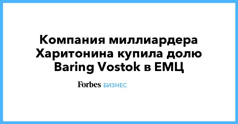 Компания миллиардера Харитонина купила долю Baring Vostok в ЕМЦ | Бизнес | Forbes.ru