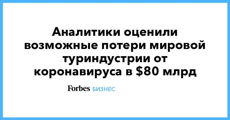 Аналитики оценили возможные потери мировой туриндустрии от коронавируса в $80 млрд   Бизнес   Forbes.ru