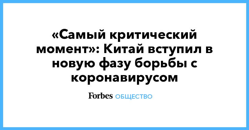 «Самый критический момент»: Китай вступил в новую фазу борьбы с коронавирусом | Общество | Forbes.ru