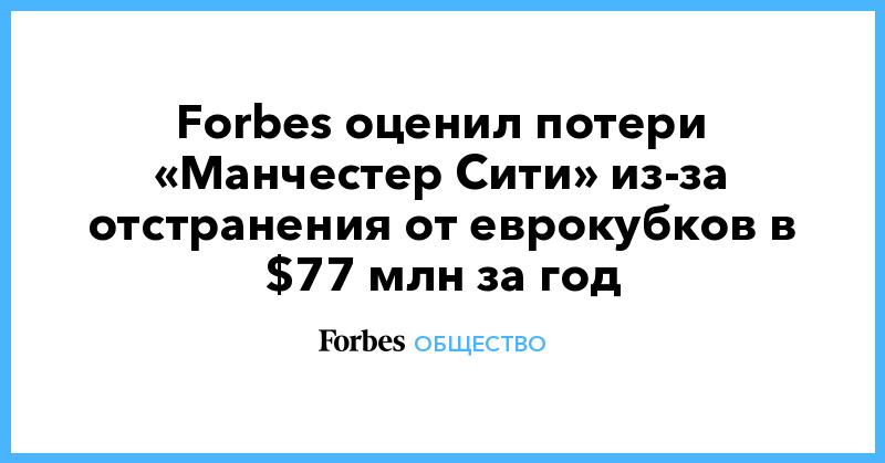 Forbes оценил потери «Манчестер Сити» из-за отстранения от еврокубков в $77 млн за год | Общество | Forbes.ru