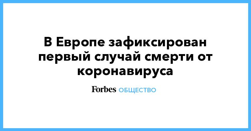 В Европе зафиксирован первый случай смерти от коронавируса | Общество | Forbes.ru