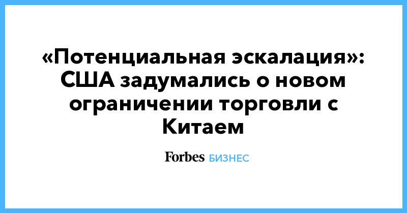 «Потенциальная эскалация»: США задумались о новом ограничении торговли с Китаем | Бизнес | Forbes.ru