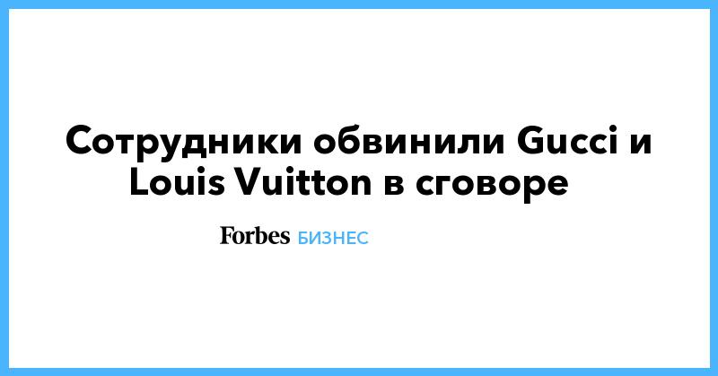Cотрудники обвинили Gucci и Louis Vuitton в сговоре | Бизнес | Forbes.ru