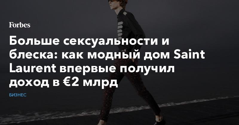 Больше сексуальности и блеска: как модный дом Saint Laurent впервые получил доход в €2 млрд | Бизнес | Forbes.ru