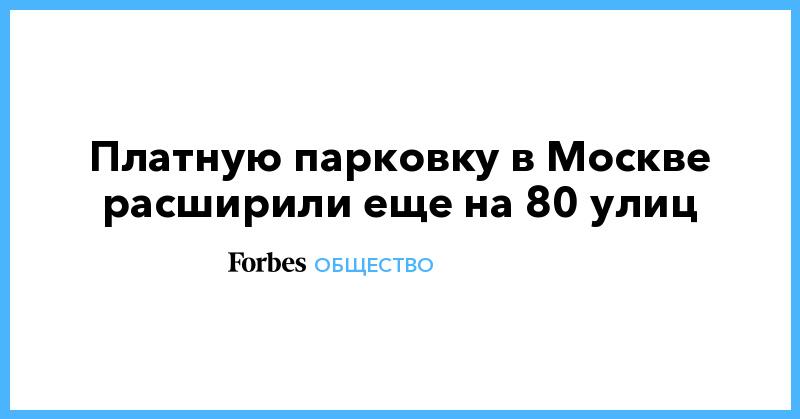 Платную парковку в Москве расширили еще на 80 улиц | Общество | Forbes.ru