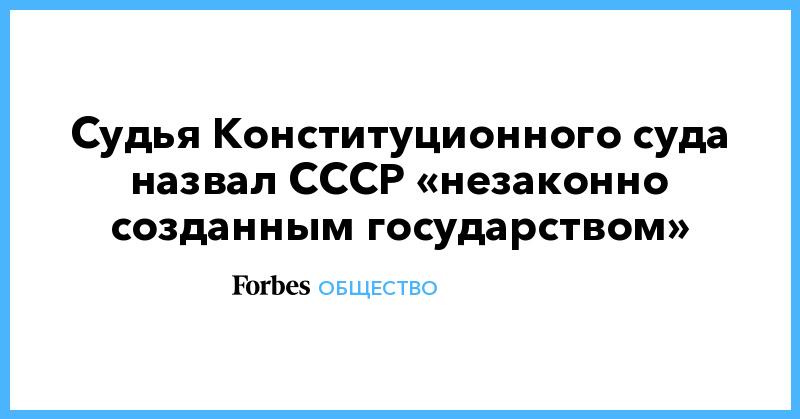 Судья Конституционного суда назвал СССР «незаконно созданным государством» | Общество | Forbes.ru