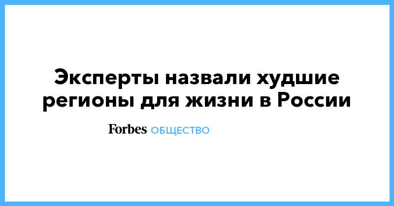 Эксперты назвали худшие регионы для жизни в России | Общество | Forbes.ru