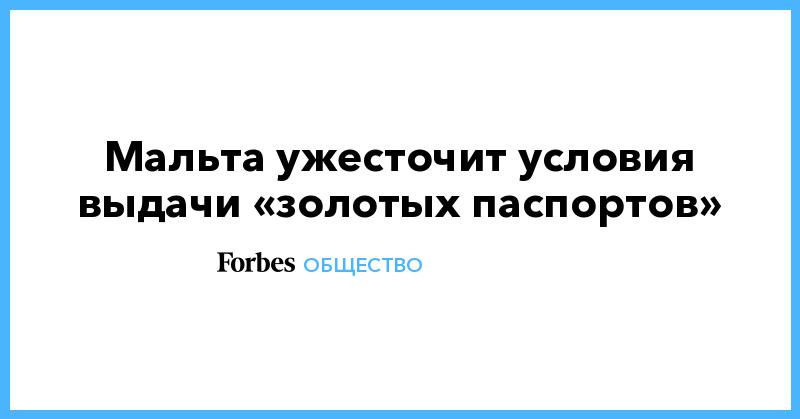 Мальта ужесточит условия выдачи «золотых паспортов» | Общество | Forbes.ru