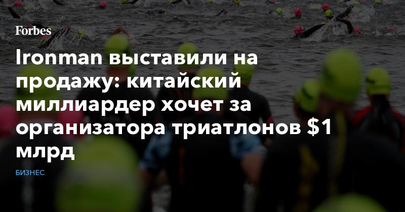 Ironman выставили на продажу: китайский миллиардер хочет за организатора триатлонов $1 млрд   Бизнес   Forbes.ru