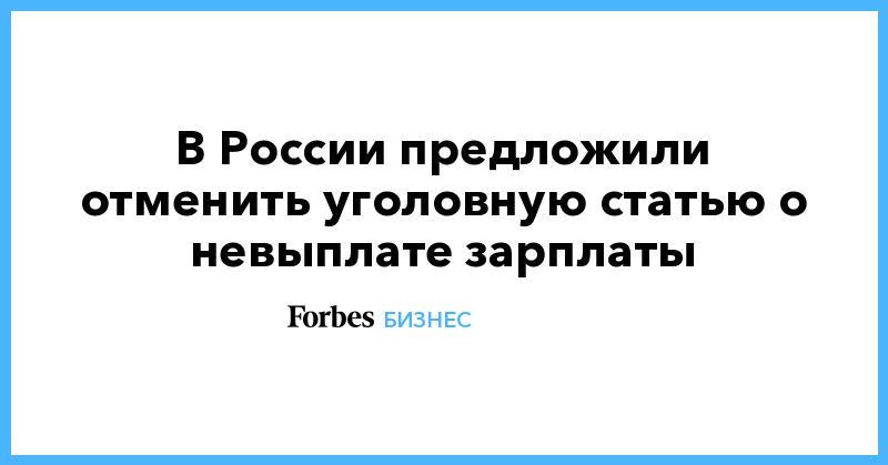 В России предложили отменить уголовную статью о невыплате зарплаты   Бизнес   Forbes.ru
