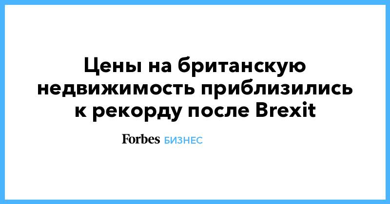 Цены на британскую недвижимость приблизились к рекорду после Brexit   Бизнес   Forbes.ru