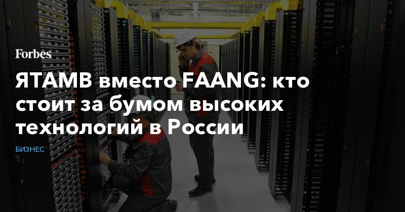 ЯТАМВ вместо FAANG: кто стоит за бумом высоких технологий в России | Бизнес | Forbes.ru