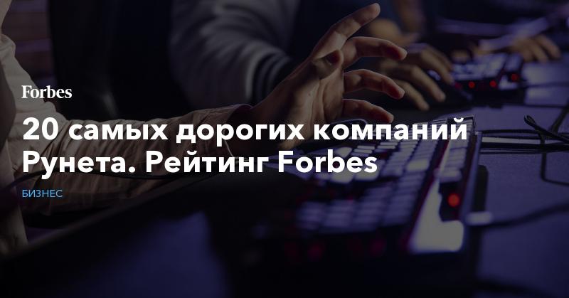 20 самых дорогих компаний Рунета. Рейтинг Forbes. Фото   Бизнес   Forbes.ru