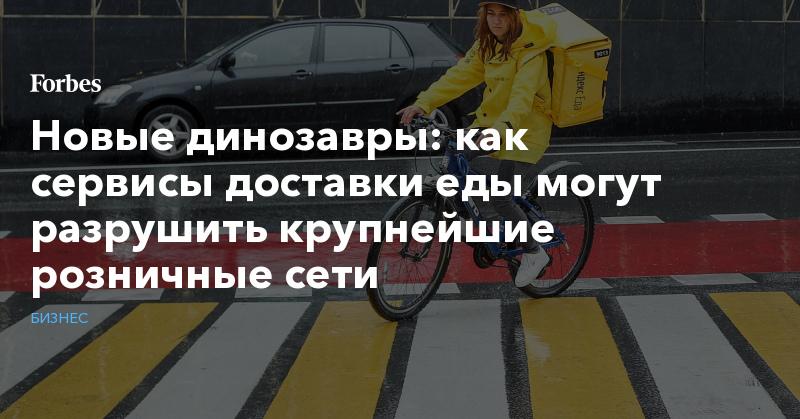 Новые динозавры: как сервисы доставки еды могут разрушить крупнейшие розничные сети   Бизнес   Forbes.ru