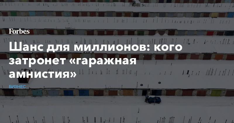 Шанс для миллионов: кого затронет «гаражная амнистия» | Бизнес | Forbes.ru