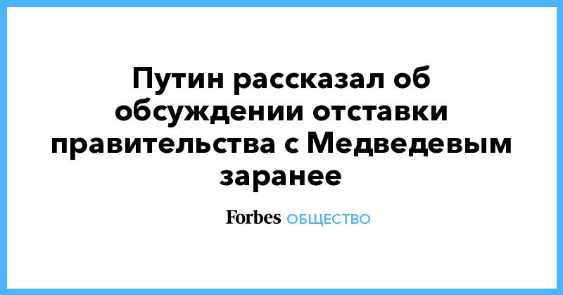 Путин рассказал об обсуждении отставки правительства с Медведевым заранее   Общество   Forbes.ru