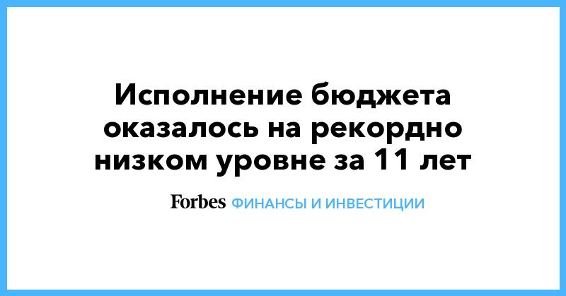 Исполнение бюджета оказалось на рекордно низком уровне за 11 лет | Финансы и инвестиции | Forbes.ru