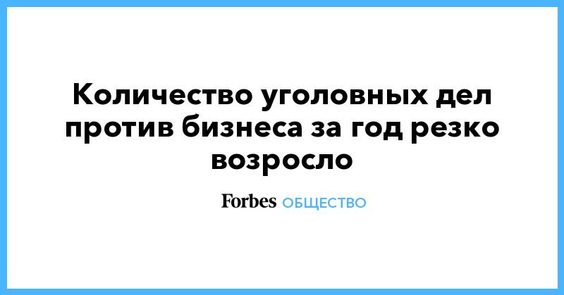 Количество уголовных дел против бизнеса за год резко возросло | Общество | Forbes.ru