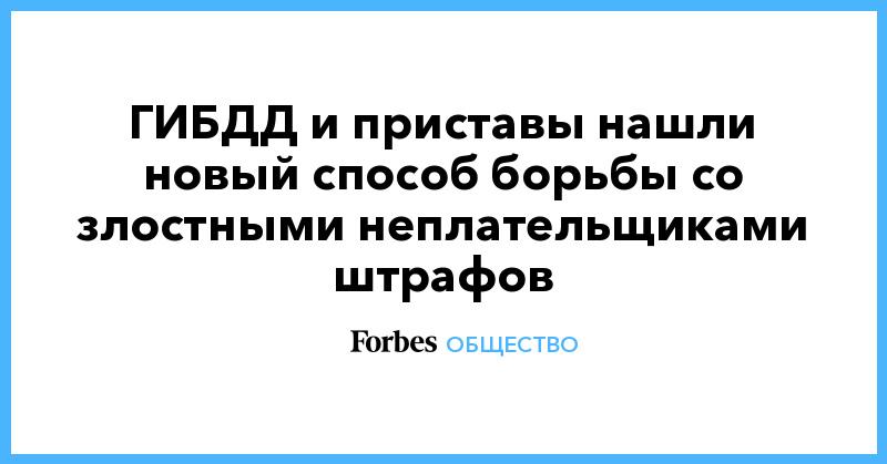 ГИБДД и приставы нашли новый способ борьбы со злостными неплательщиками штрафов | Общество | Forbes.ru