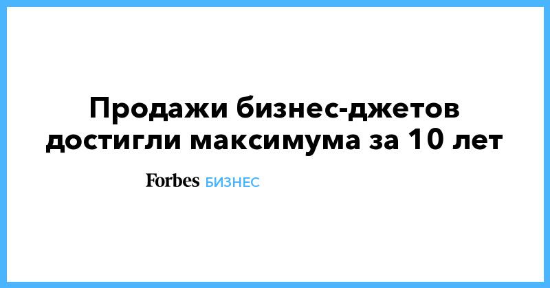 Продажи бизнес-джетов достигли максимума за 10 лет | Бизнес | Forbes.ru