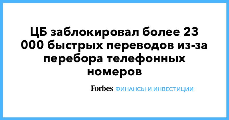 ЦБ заблокировал более 23 000 быстрых переводов из-за перебора телефонных номеров | Финансы и инвестиции | Forbes.ru