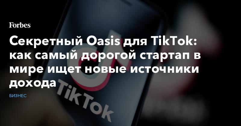Секретный Oasis для TikTok: как самый дорогой стартап в мире ищет новые источники дохода | Бизнес | Forbes.ru