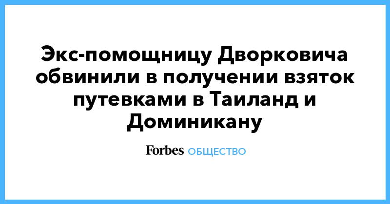Экс-помощницу Дворковича обвинили в получении взяток путевками в Таиланд и Доминикану | Общество | Forbes.ru